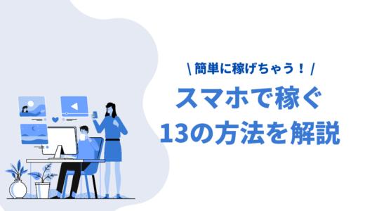 【厳選】スマホで稼ぐ13の方法を大公開!月5万も目指せる安全な稼ぎ方や選ぶポイントを紹介